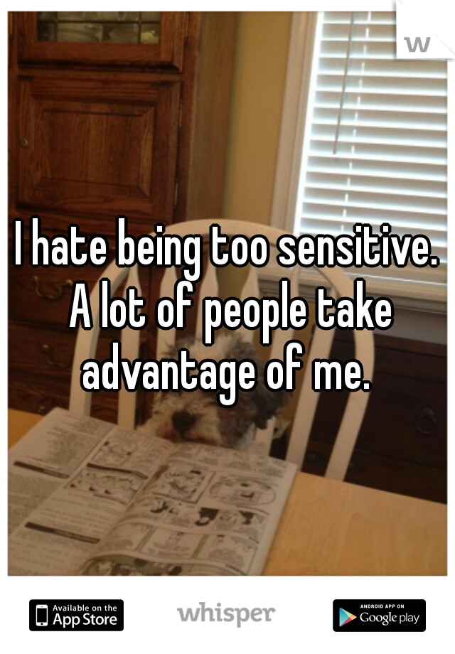 I hate being too sensitive. A lot of people take advantage of me.