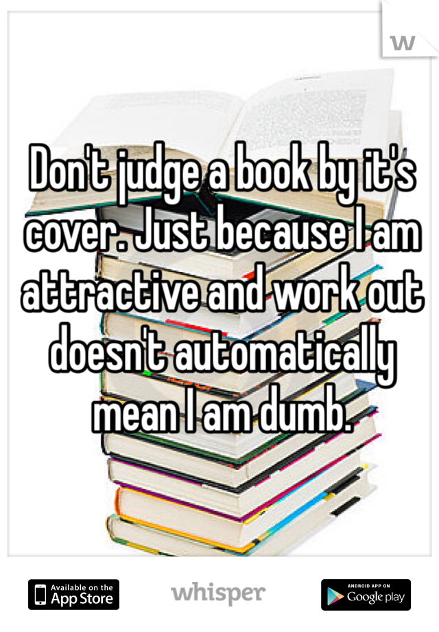 Don't judge a book by it's cover. Just because I am attractive and work out doesn't automatically mean I am dumb.
