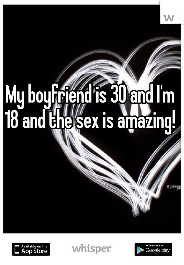 My boyfriend is 30 and I'm 18 and the sex is amazing!