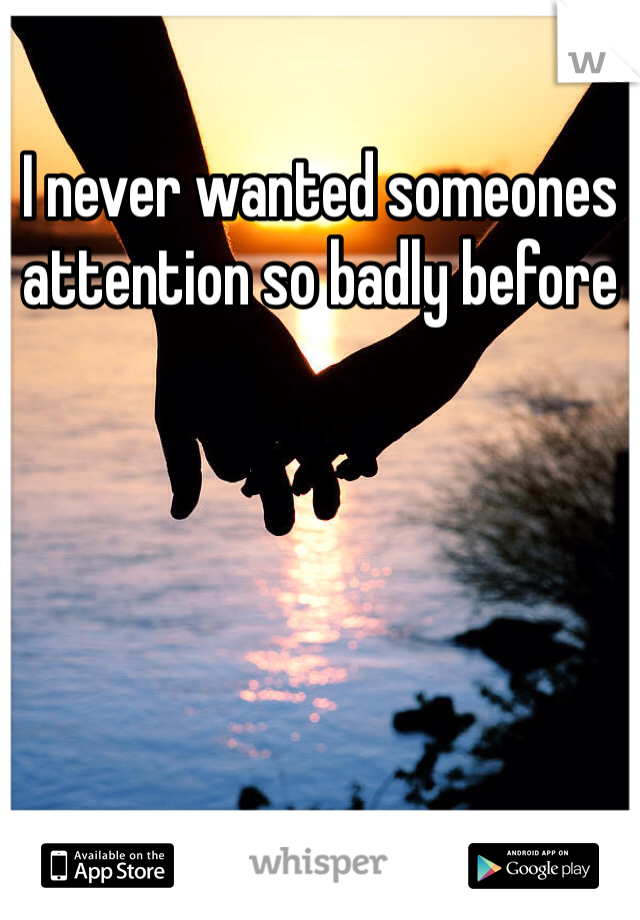 I never wanted someones attention so badly before