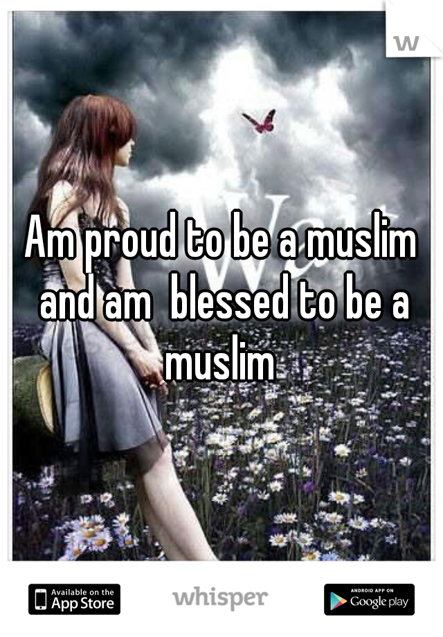 Am proud to be a muslim and am  blessed to be a muslim