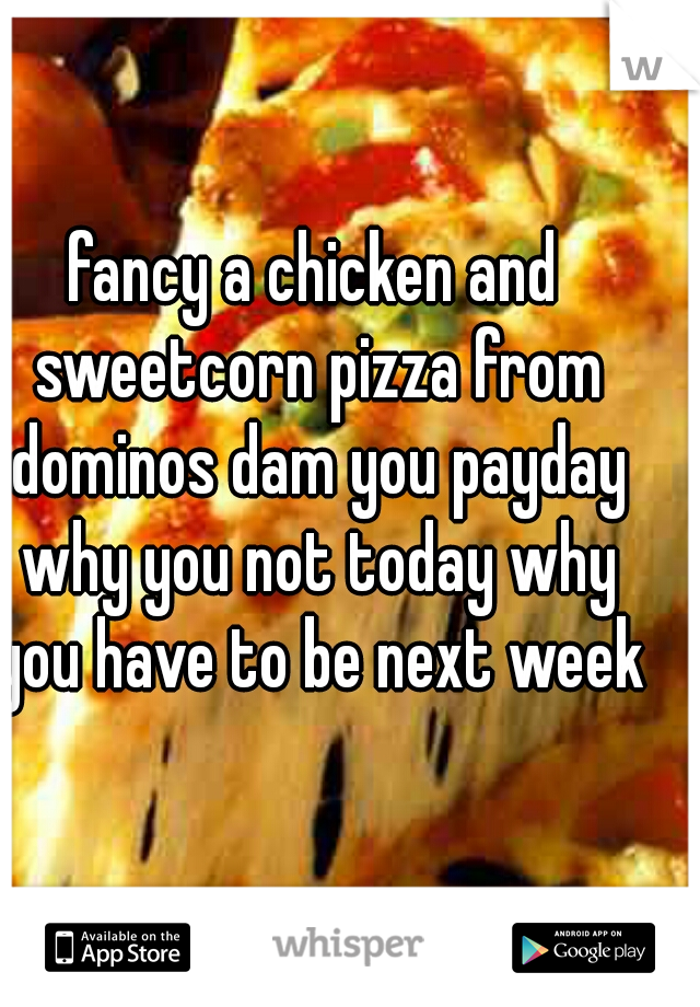 fancy a chicken and sweetcorn pizza from dominos dam you payday why you not today why you have to be next week