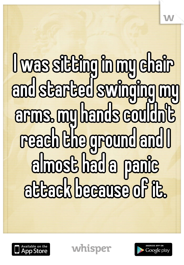 I was sitting in my chair and started swinging my arms. my hands couldn't reach the ground and I almost had a  panic attack because of it.