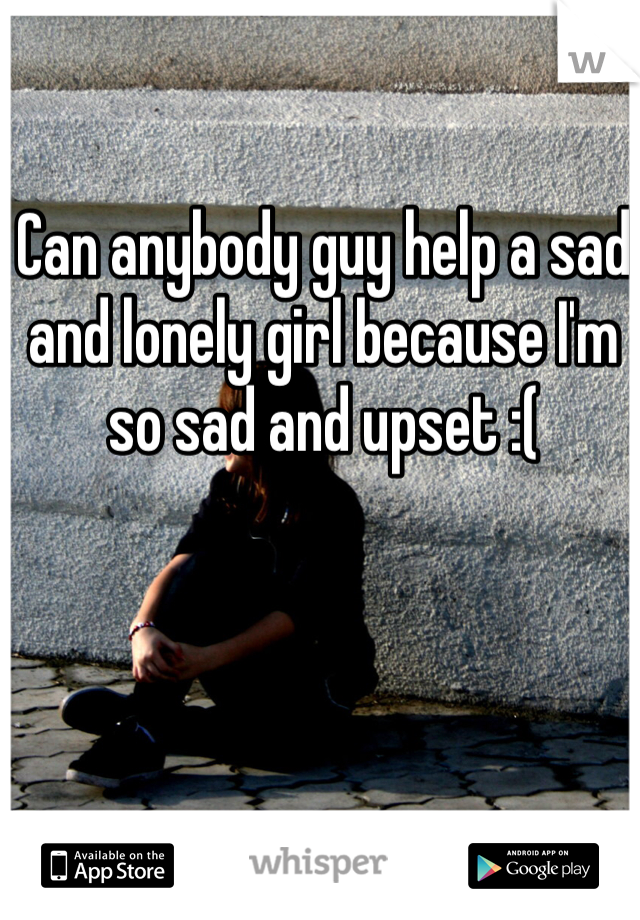 Can anybody guy help a sad and lonely girl because I'm so sad and upset :(