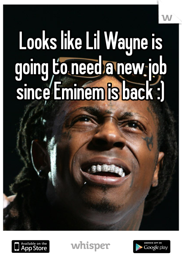 Looks like Lil Wayne is going to need a new job since Eminem is back :)