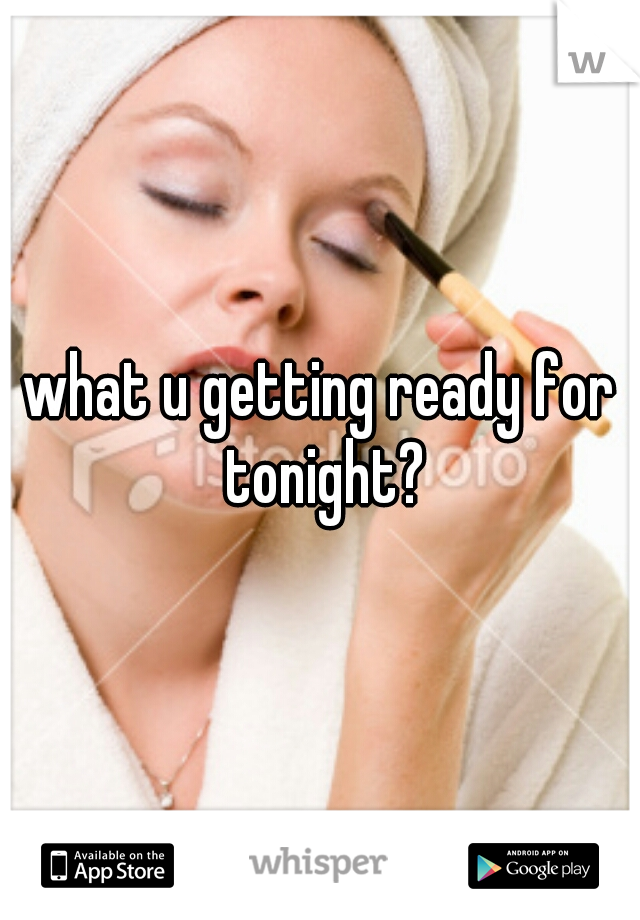 what u getting ready for tonight?