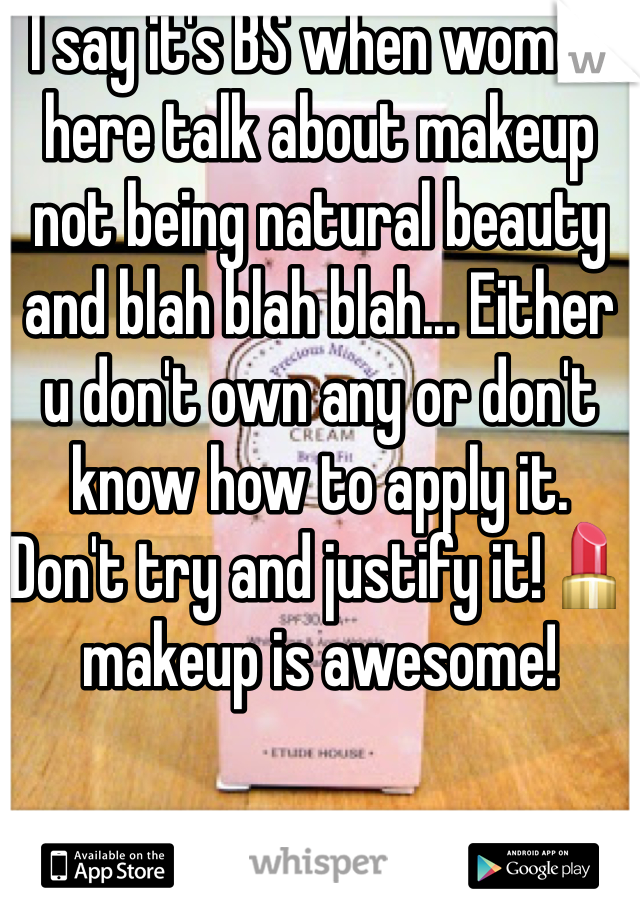 I say it's BS when women here talk about makeup not being natural beauty and blah blah blah... Either u don't own any or don't know how to apply it. Don't try and justify it!💄makeup is awesome!