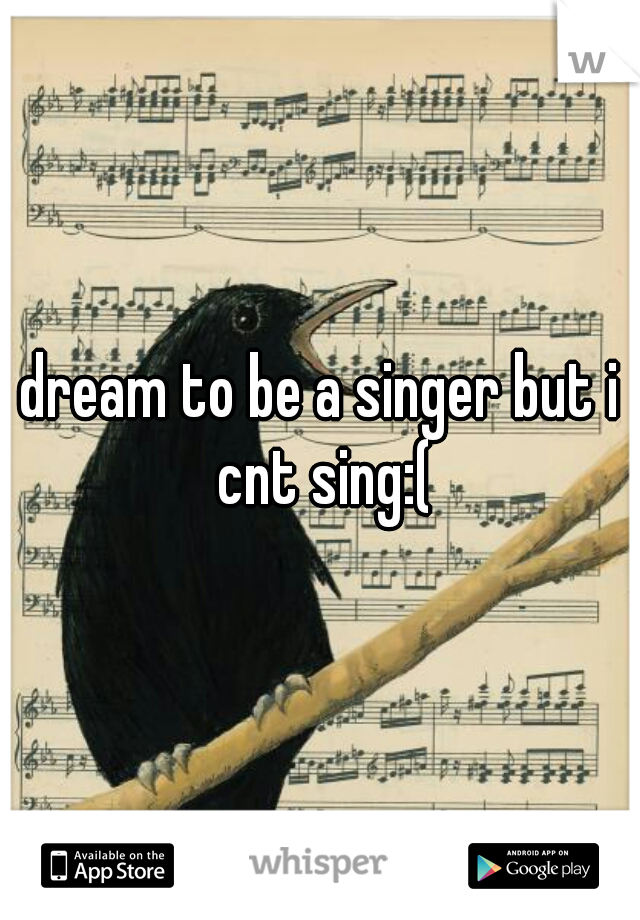 dream to be a singer but i cnt sing:(