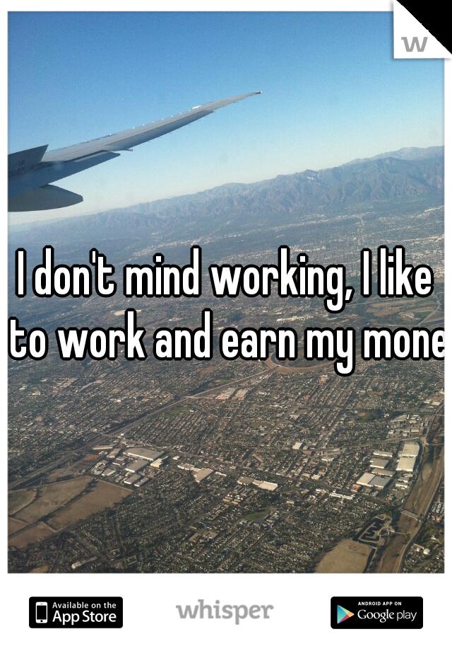 I don't mind working, I like to work and earn my moneu