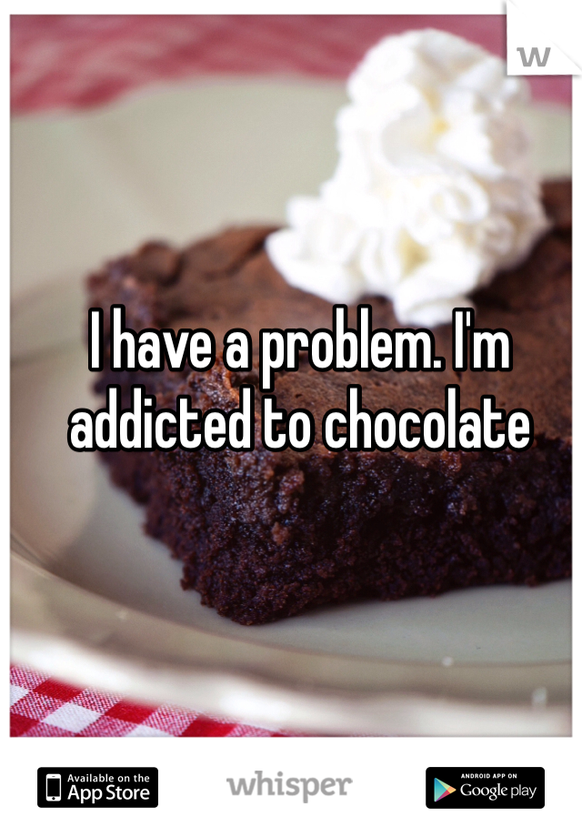 I have a problem. I'm addicted to chocolate