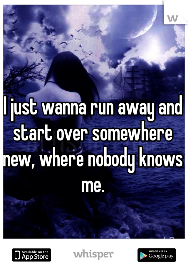 I just wanna run away and start over somewhere new, where nobody knows me.