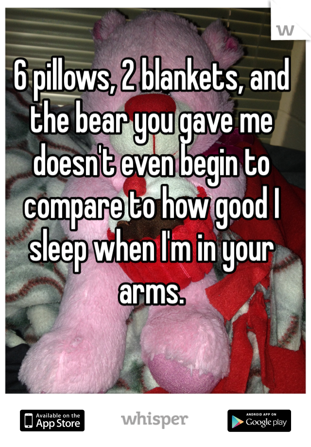 6 pillows, 2 blankets, and the bear you gave me doesn't even begin to compare to how good I sleep when I'm in your arms.