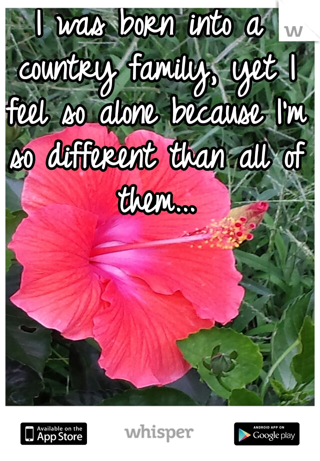 I was born into a country family, yet I feel so alone because I'm so different than all of them...