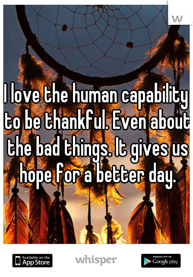 I love the human capability to be thankful. Even about the bad things. It gives us hope for a better day.