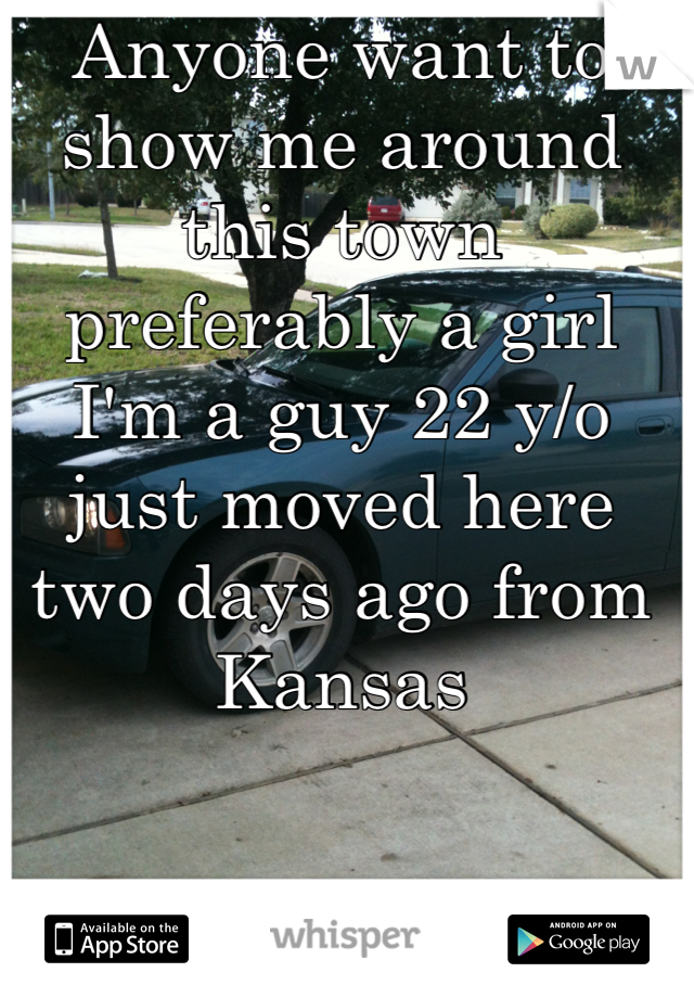 Anyone want to show me around this town preferably a girl I'm a guy 22 y/o just moved here two days ago from Kansas