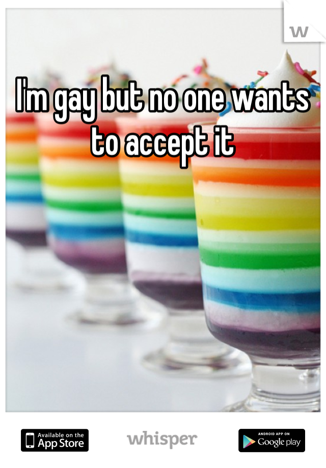 I'm gay but no one wants to accept it