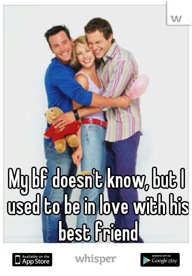 My bf doesn't know, but I used to be in love with his best friend