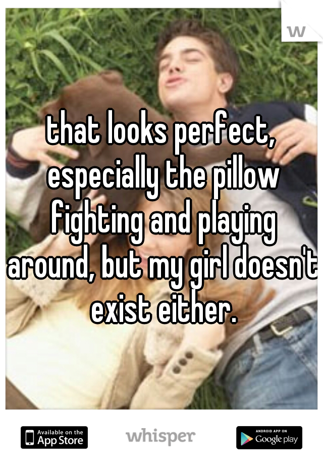 that looks perfect, especially the pillow fighting and playing around, but my girl doesn't exist either.
