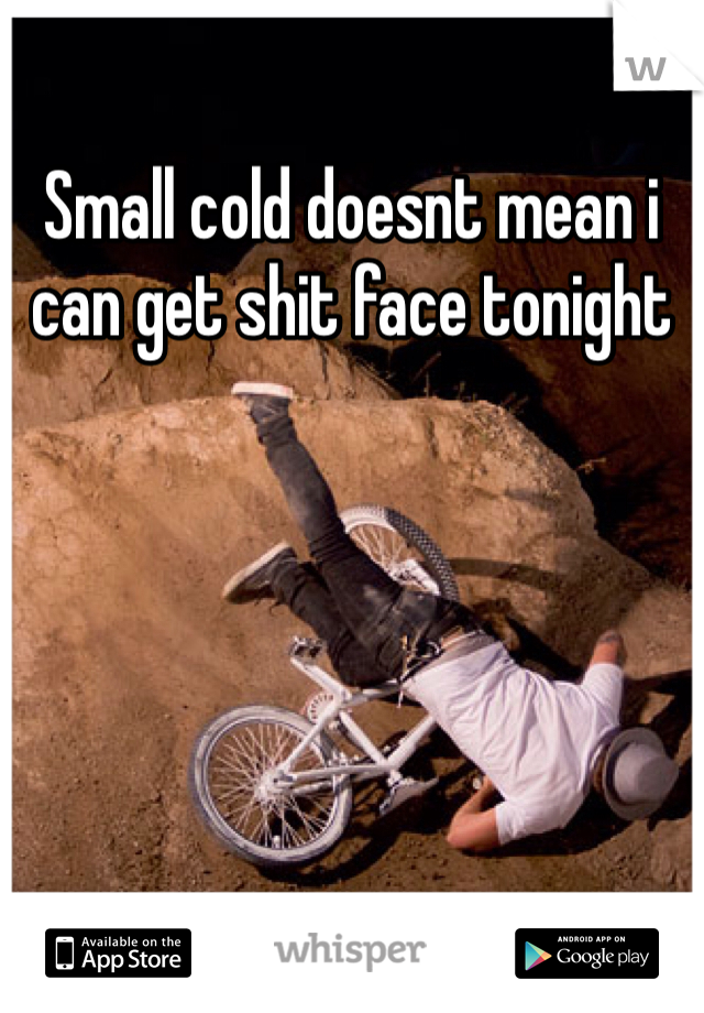 Small cold doesnt mean i can get shit face tonight