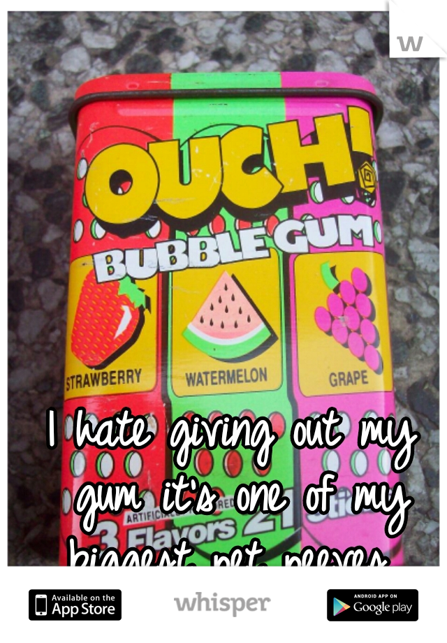 I hate giving out my gum it's one of my biggest pet peeves.