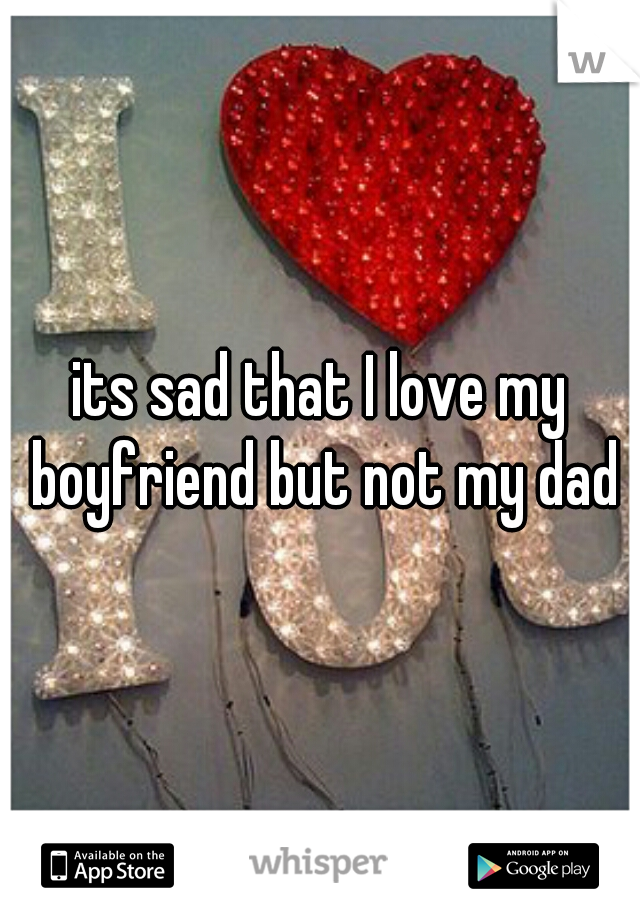 its sad that I love my boyfriend but not my dad