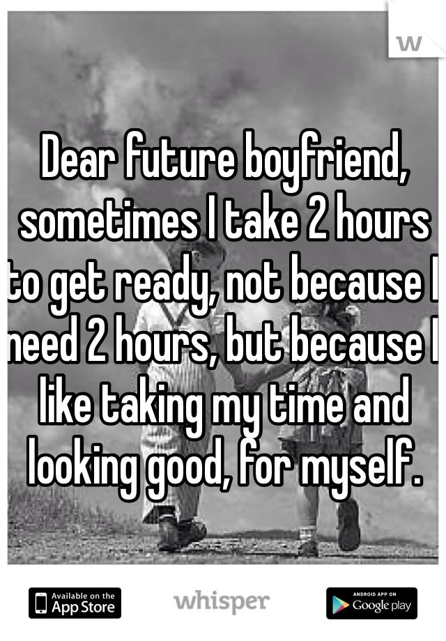 Dear future boyfriend, sometimes I take 2 hours to get ready, not because I need 2 hours, but because I like taking my time and looking good, for myself.