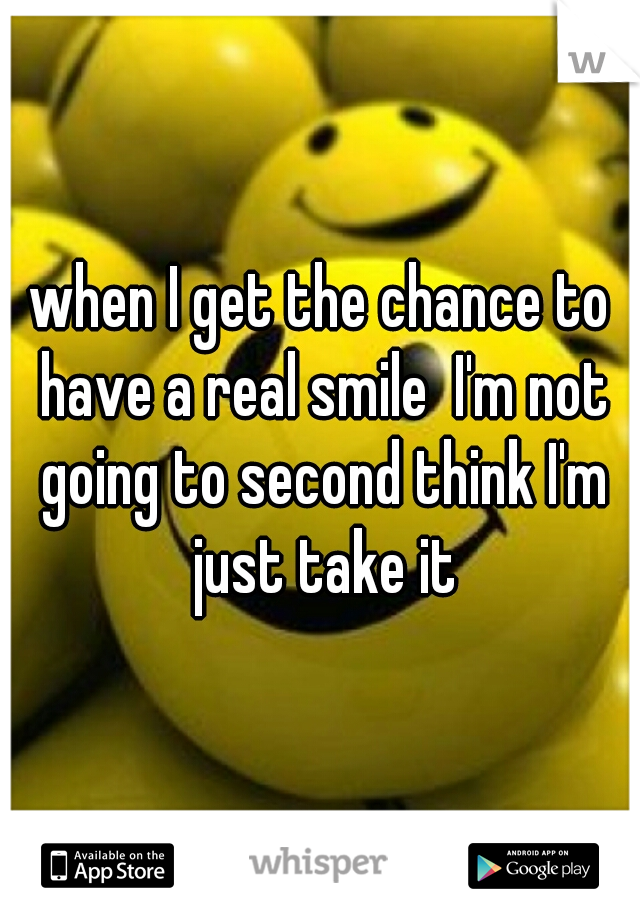 when I get the chance to have a real smile  I'm not going to second think I'm just take it