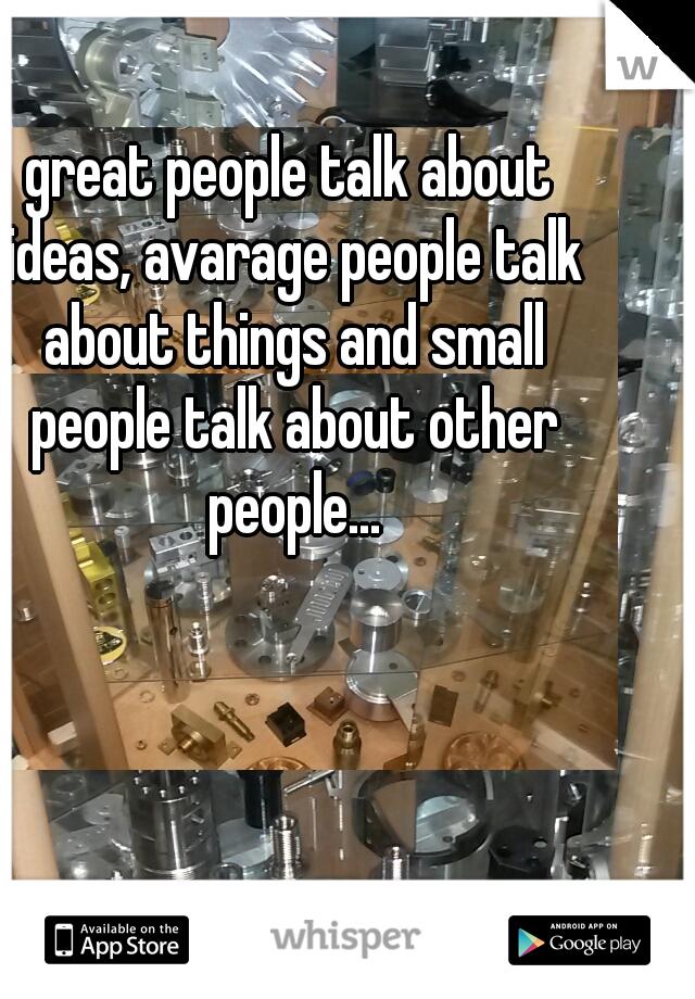 great people talk about ideas, avarage people talk about things and small people talk about other people...