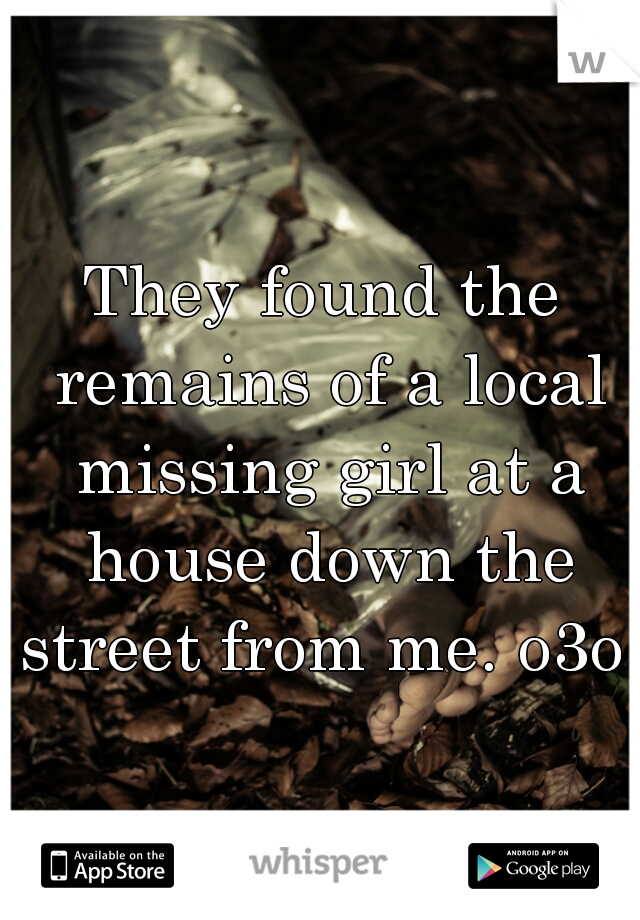 They found the remains of a local missing girl at a house down the street from me. o3o
