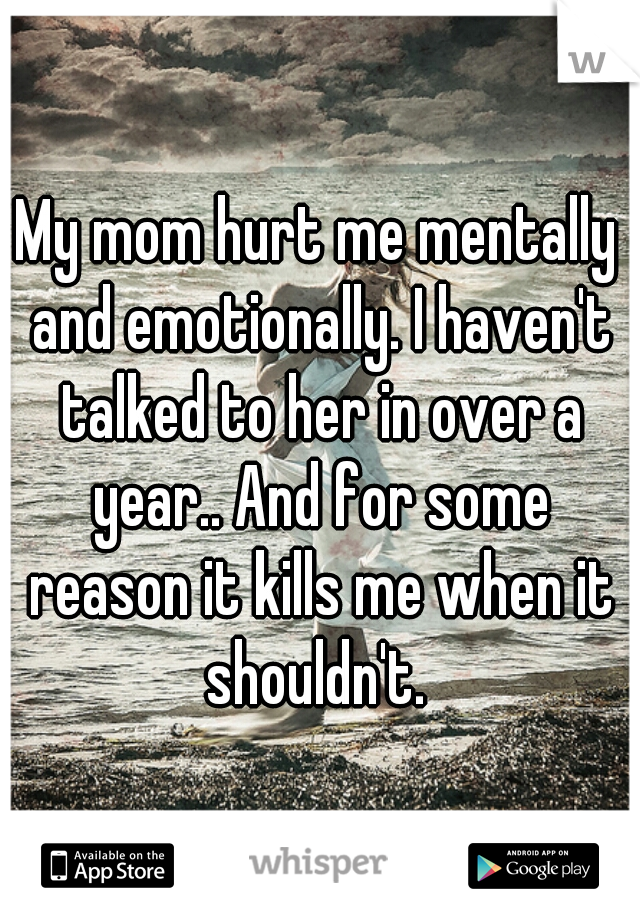 My mom hurt me mentally and emotionally. I haven't talked to her in over a year.. And for some reason it kills me when it shouldn't.