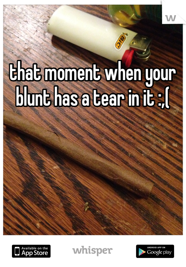 that moment when your blunt has a tear in it :,(