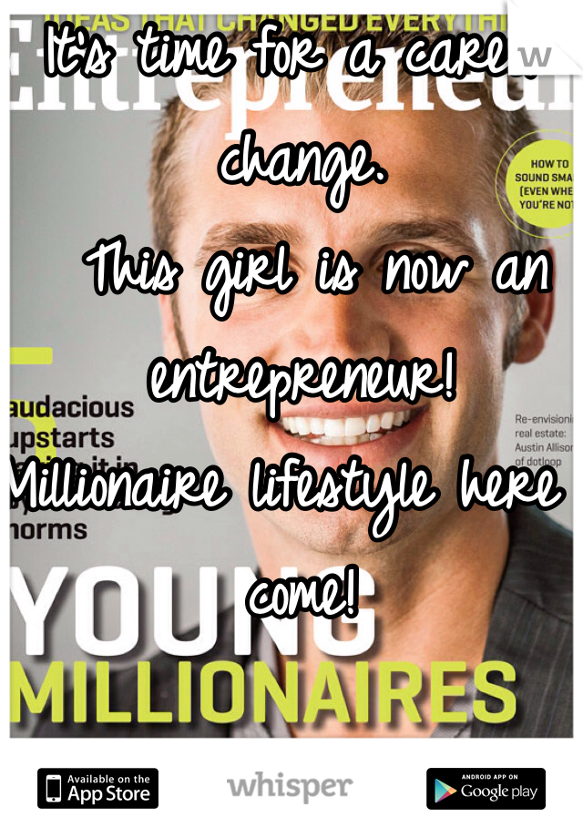 It's time for a career change.  This girl is now an entrepreneur!  Millionaire lifestyle here I come!