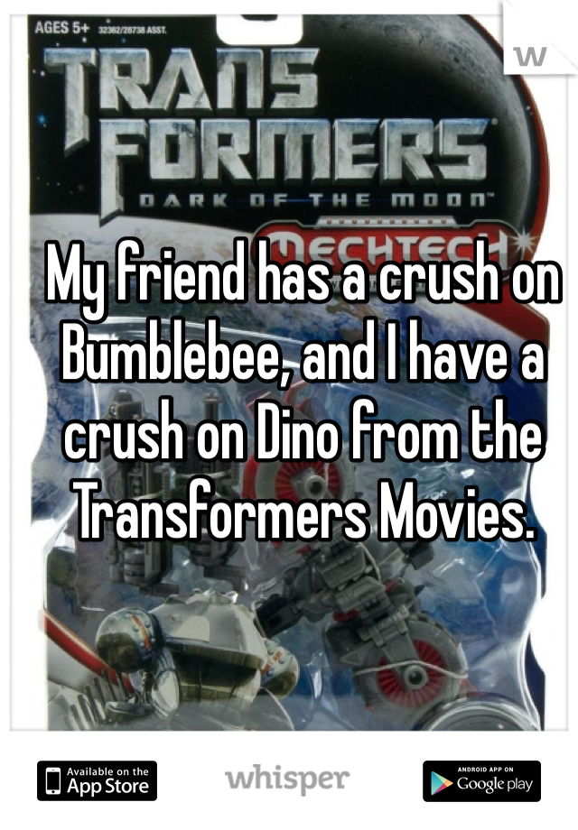 My friend has a crush on Bumblebee, and I have a crush on Dino from the Transformers Movies.