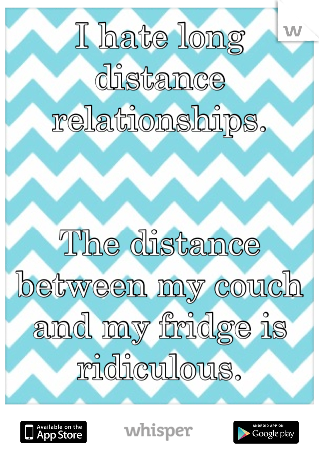 I hate long distance relationships.    The distance between my couch and my fridge is ridiculous.