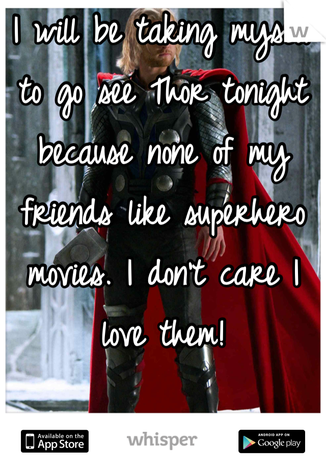 I will be taking myself to go see Thor tonight because none of my friends like superhero movies. I don't care I love them!