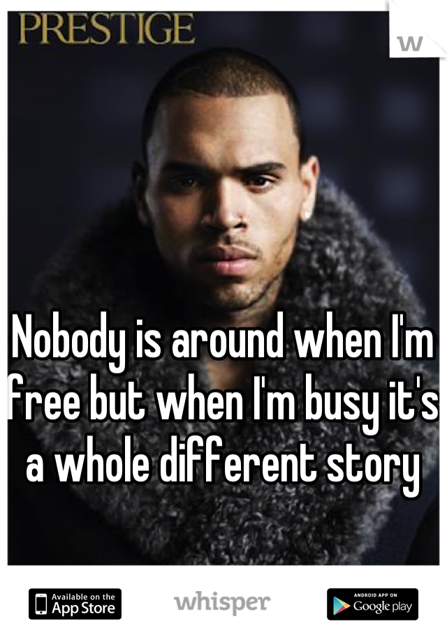 Nobody is around when I'm free but when I'm busy it's a whole different story