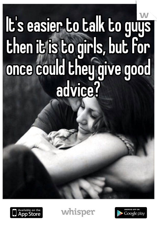 It's easier to talk to guys then it is to girls, but for once could they give good advice?
