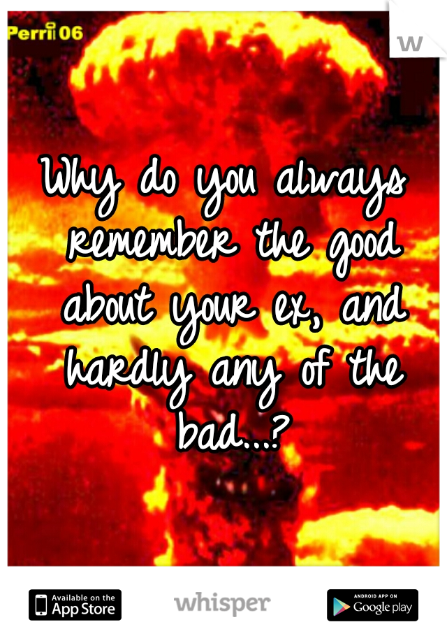 Why do you always remember the good about your ex, and hardly any of the bad...?