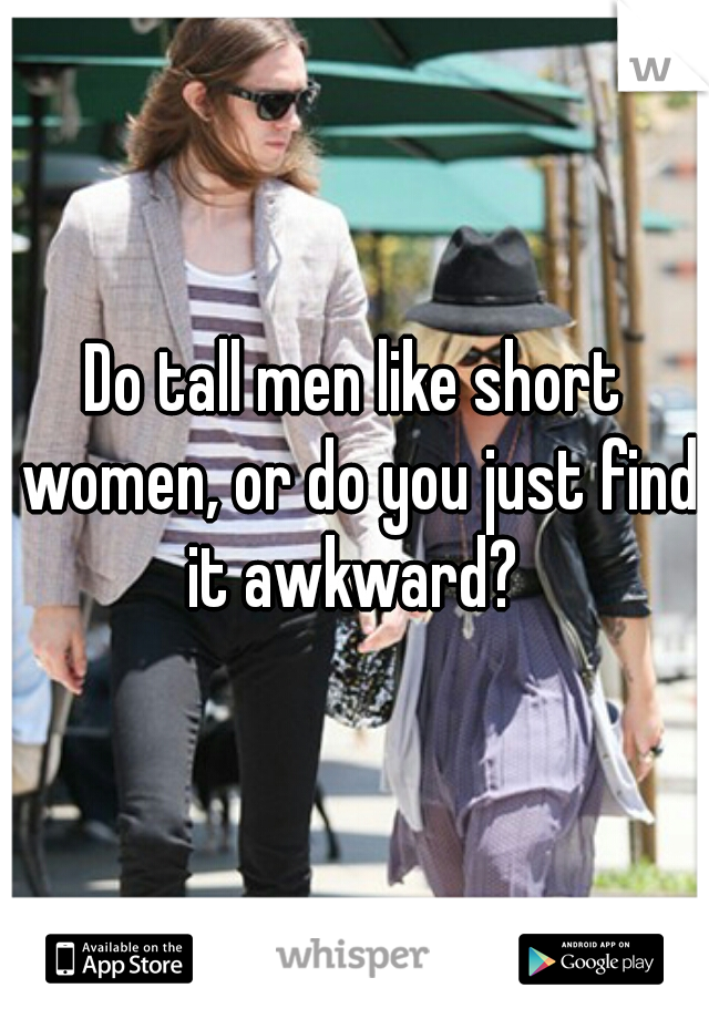 Do tall men like short women, or do you just find it awkward?