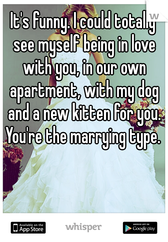 It's funny. I could totally see myself being in love with you, in our own apartment, with my dog and a new kitten for you. You're the marrying type.
