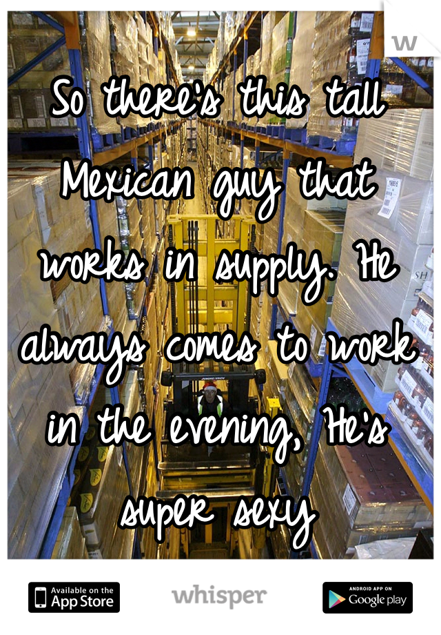 So there's this tall Mexican guy that works in supply. He always comes to work in the evening, He's super sexy
