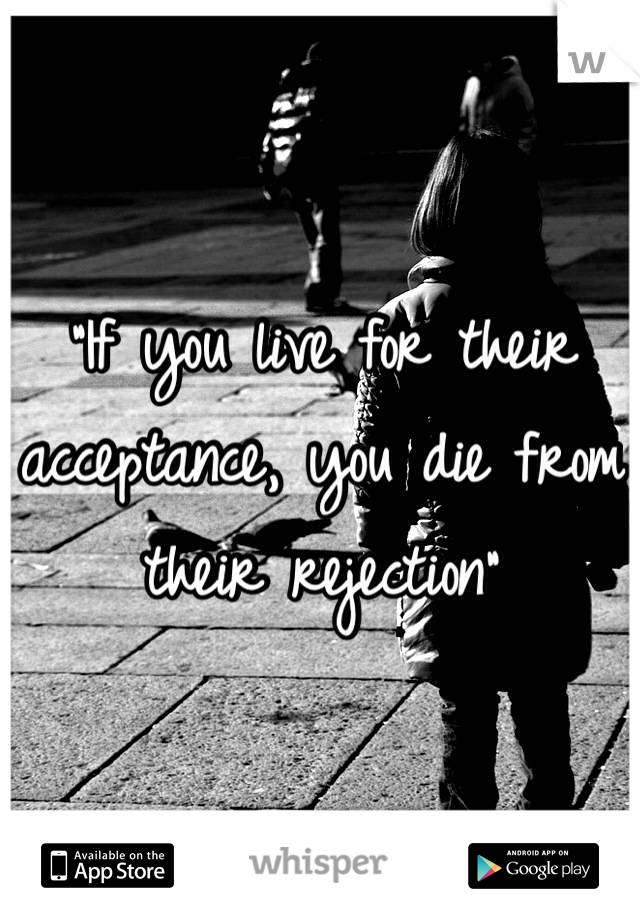 """If you live for their acceptance, you die from their rejection"""