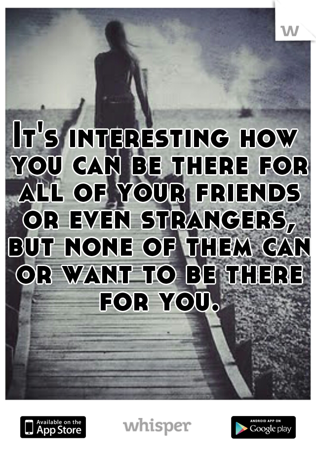 It's interesting how you can be there for all of your friends or even strangers, but none of them can or want to be there for you.