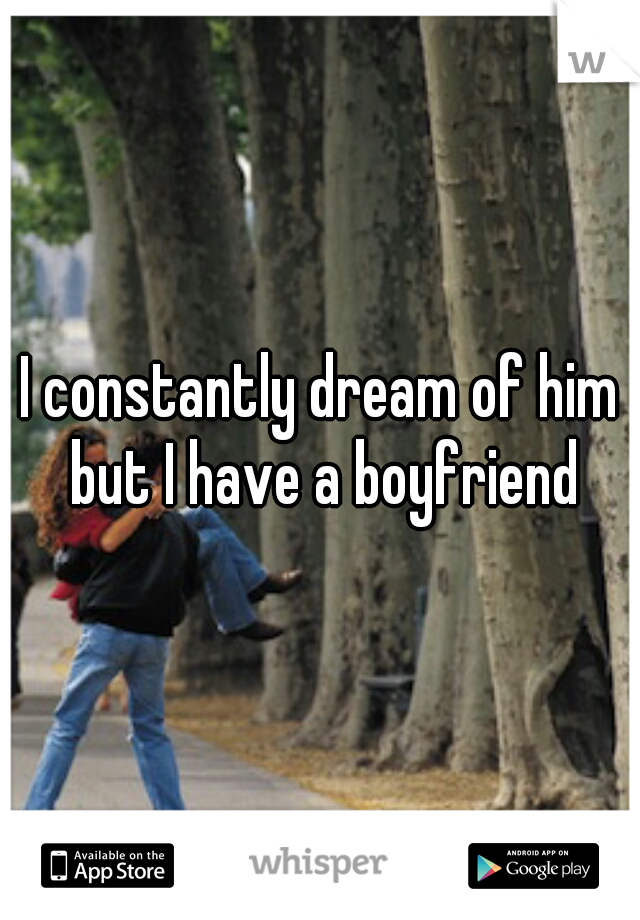 I constantly dream of him but I have a boyfriend