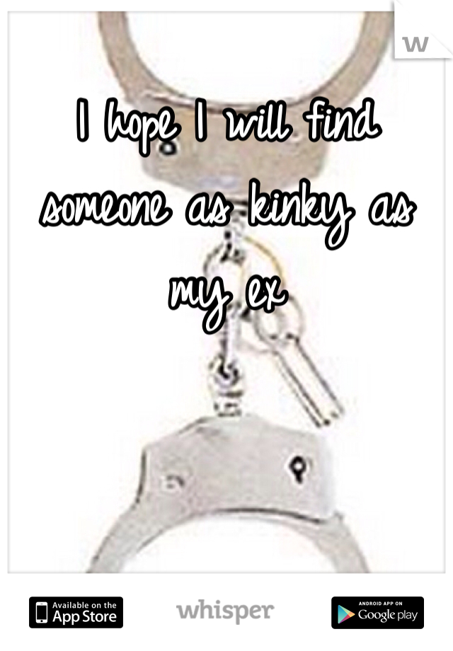I hope I will find someone as kinky as my ex