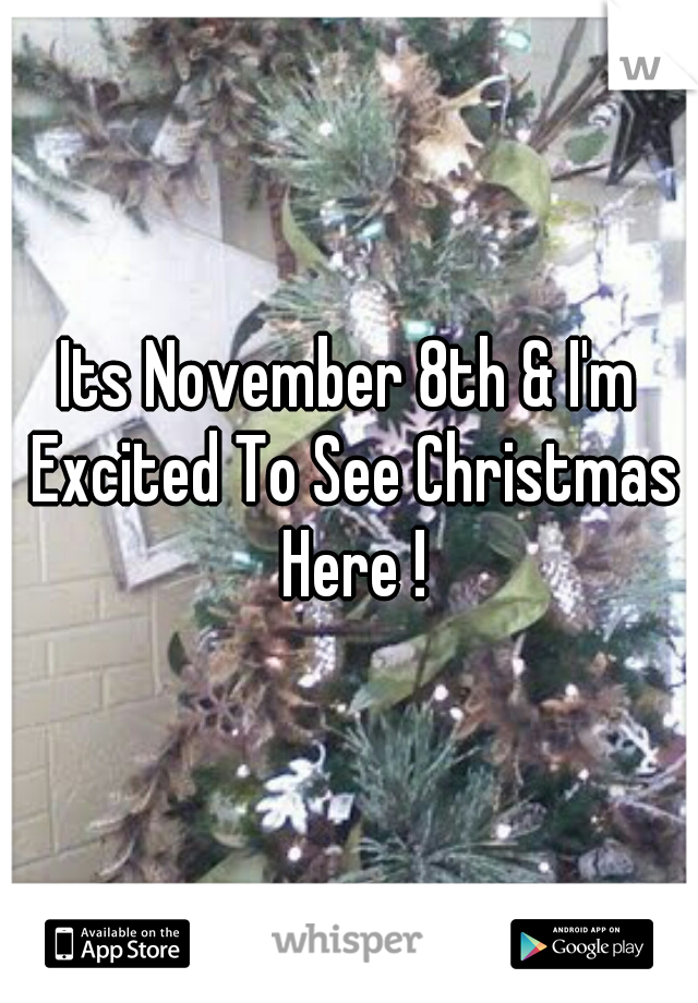 Its November 8th & I'm Excited To See Christmas Here !
