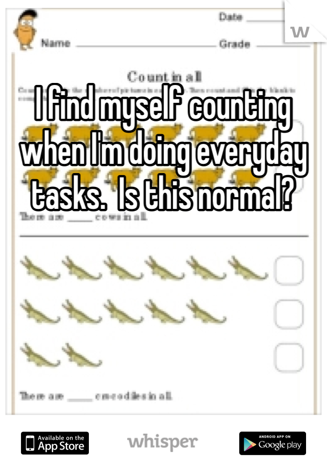 I find myself counting when I'm doing everyday tasks.  Is this normal?
