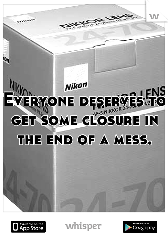 Everyone deserves to get some closure in the end of a mess.