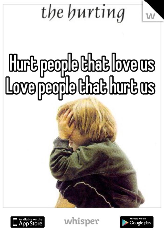 Hurt people that love us  Love people that hurt us