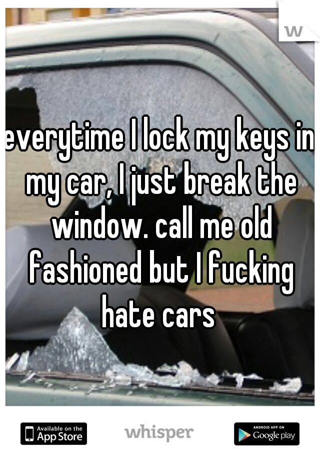 everytime I lock my keys in my car, I just break the window. call me old fashioned but I fucking hate cars